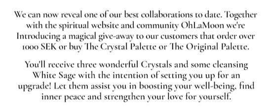 We ca now reveal one of our best collaborations to date. Together with the spiritual website and community OhLaMoon we're introducing a magical give-away to our costumers that order over 1000 sek or buy The Crystal Palette or The Original Palette. You'll receive three wonderful Crystals and some cleansing White Sage with the intention of setting you up for an upgrade! Let them assist you in boosting your well-being, find inner peace and strengthen your love for yourself.